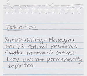 Sustainability: Managing earth's natural resources (water, minerals) so that they are not permanently depleted